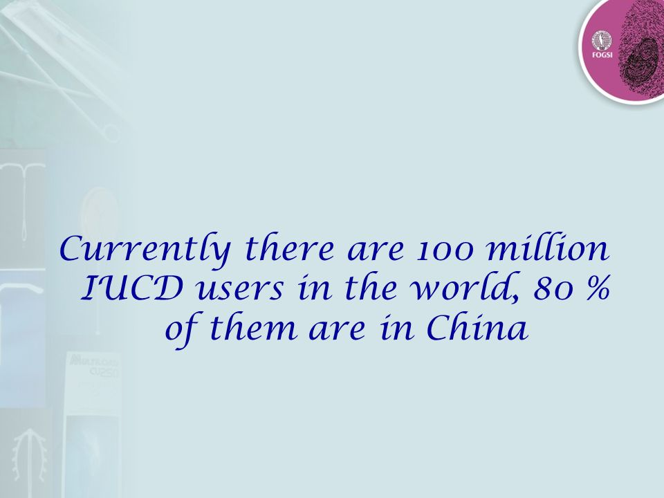 Currently there are 100 million IUCD users in the world, 80 % of them are in China