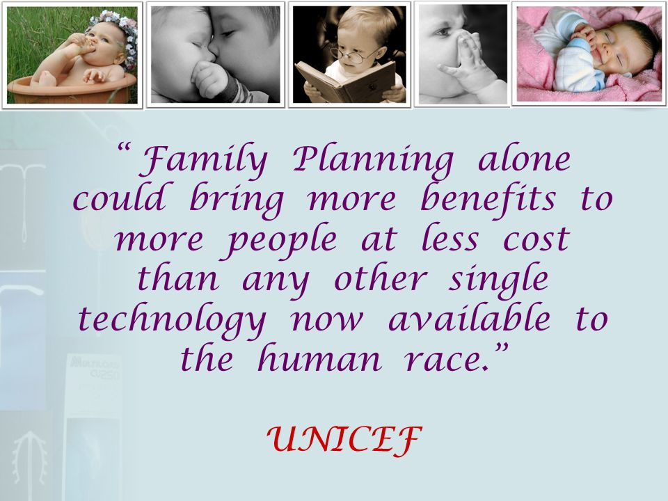 Family Planning alone could bring more benefits to more people at less cost than any other single technology now available to the human race. UNICEF