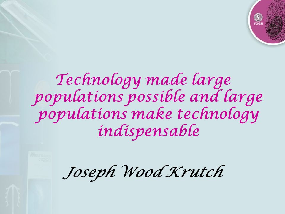Technology made large populations possible and large populations make technology indispensable