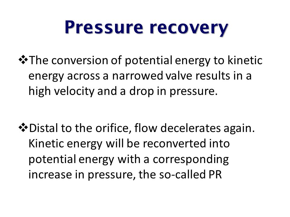Pressure recovery The conversion of potential energy to kinetic energy across a narrowed valve results in a high velocity and a drop in pressure.