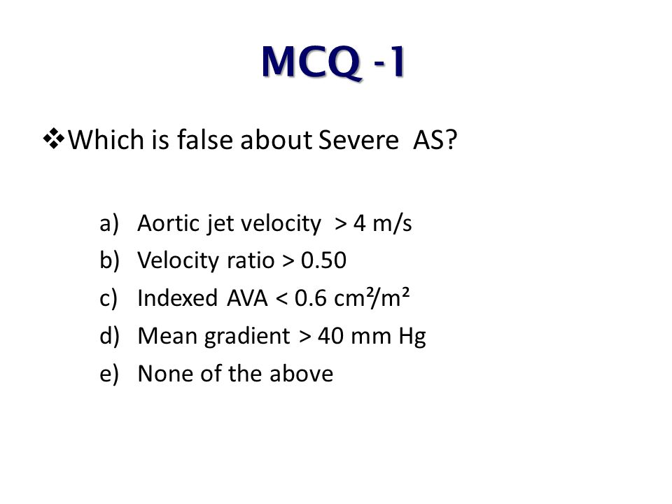 MCQ -1 Which is false about Severe AS Aortic jet velocity > 4 m/s