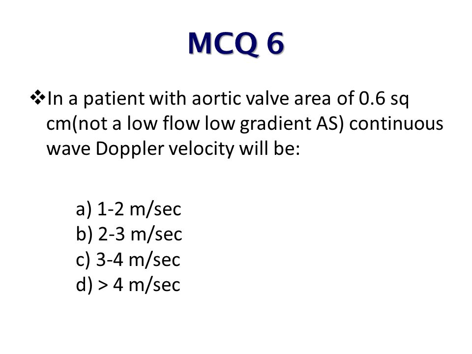 MCQ 6 In a patient with aortic valve area of 0.6 sq cm(not a low flow low gradient AS) continuous wave Doppler velocity will be: