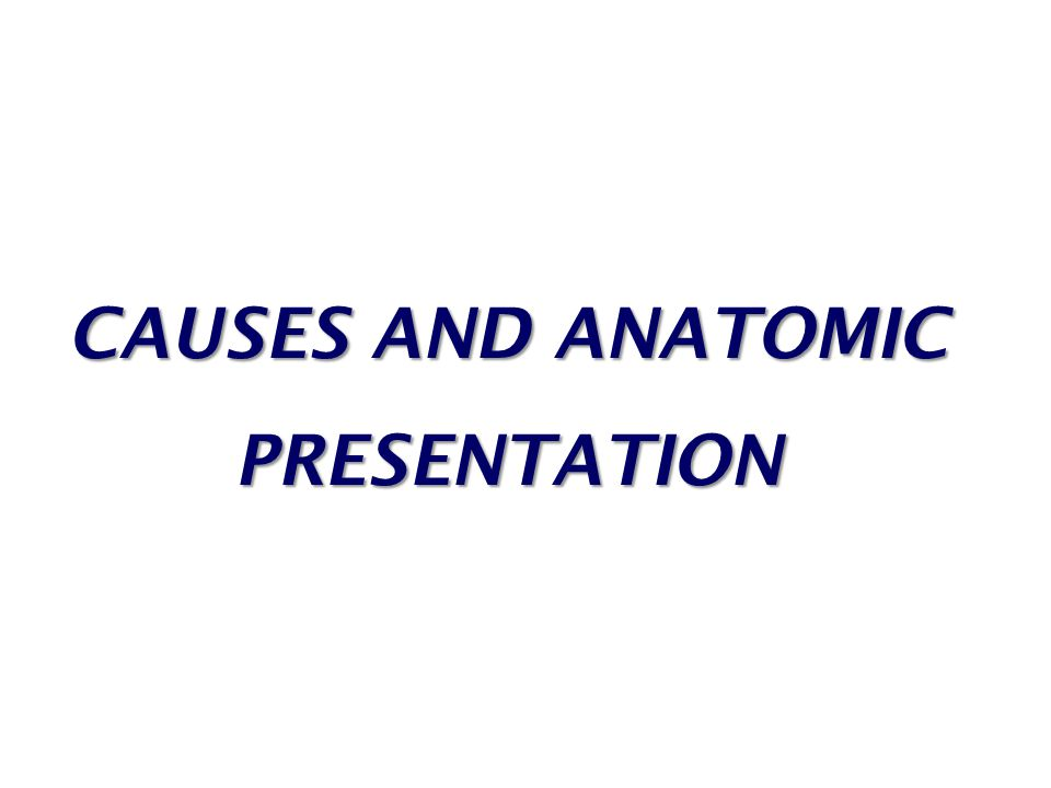 CAUSES AND ANATOMIC PRESENTATION