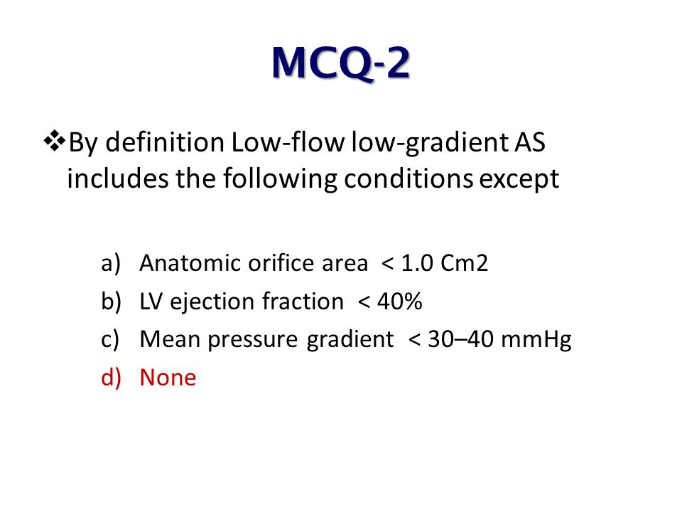 MCQ-2 By definition Low-flow low-gradient AS includes the following conditions except. Anatomic orifice area < 1.0 Cm2.