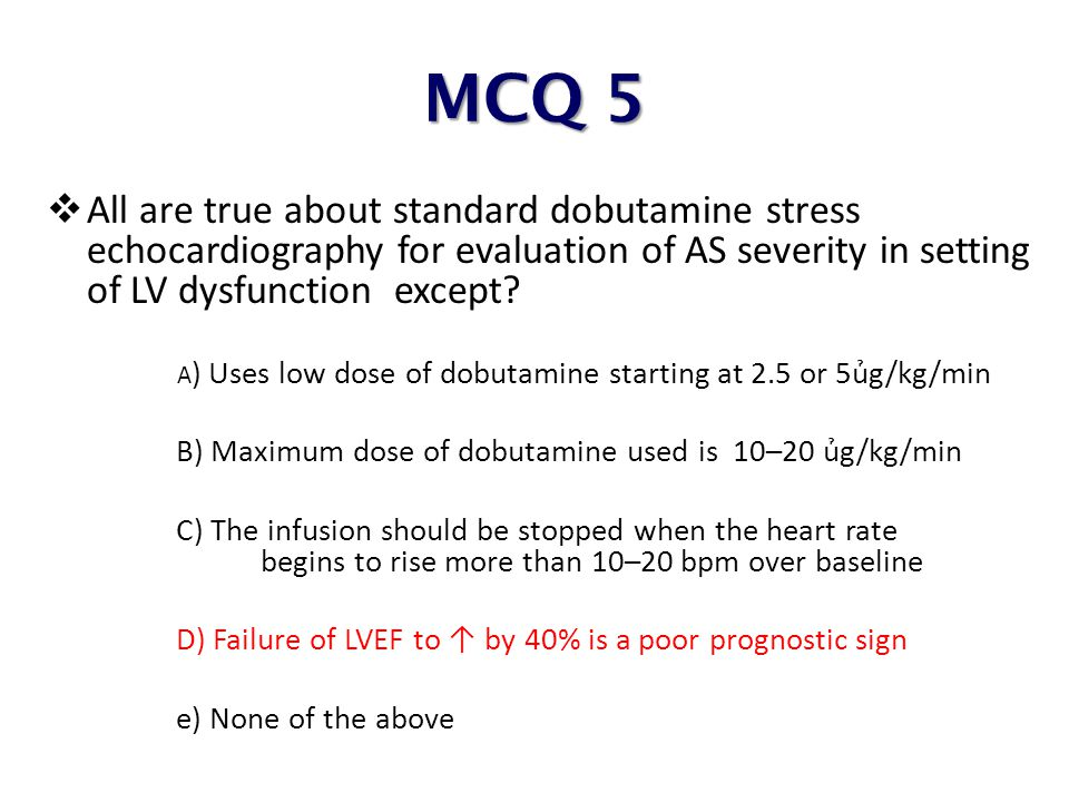 MCQ 5 All are true about standard dobutamine stress echocardiography for evaluation of AS severity in setting of LV dysfunction except