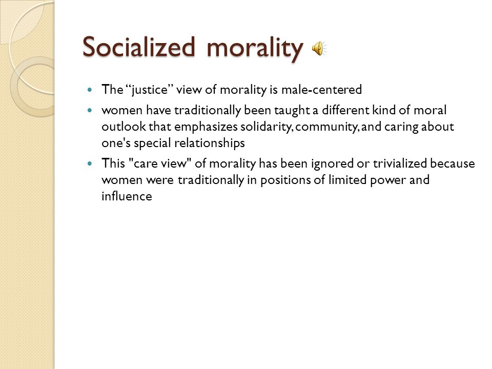 Socialized morality The justice view of morality is male-centered