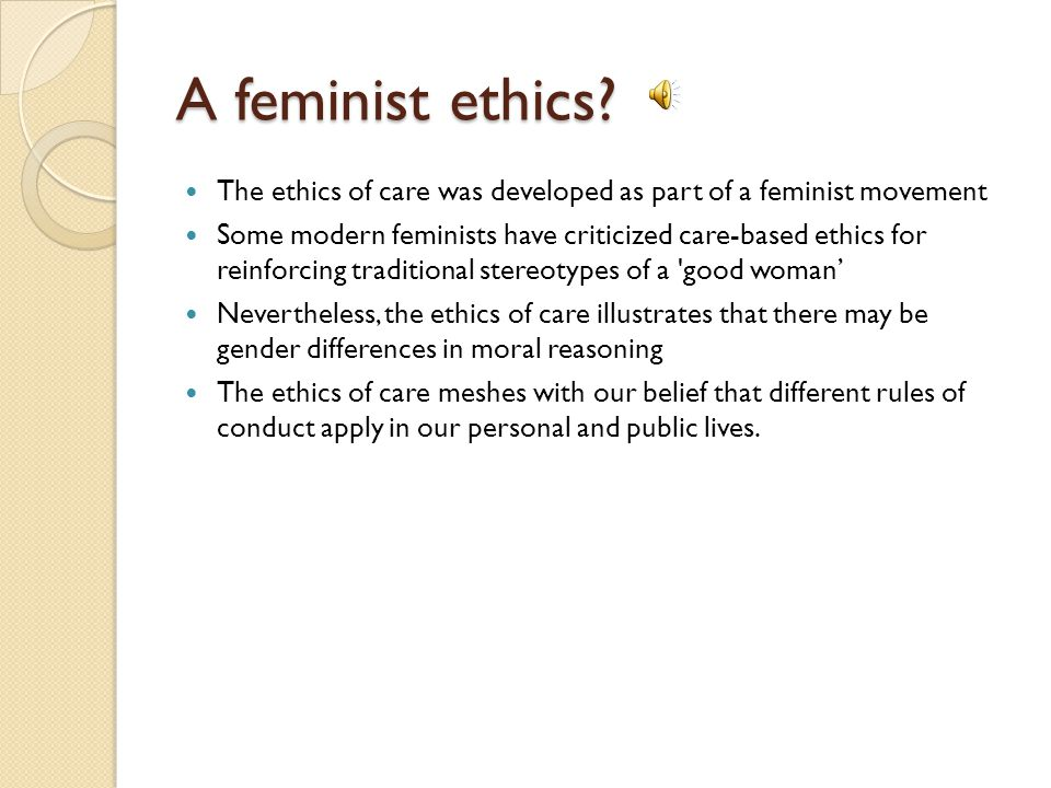 A feminist ethics The ethics of care was developed as part of a feminist movement.