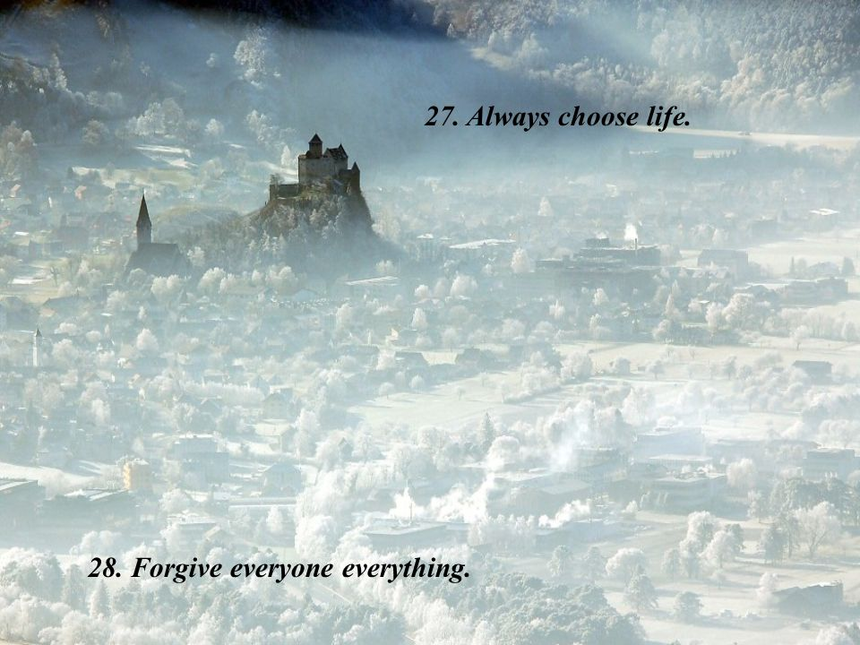 27. Always choose life. 28. Forgive everyone everything.