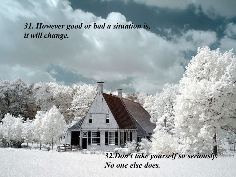 31. However good or bad a situation is, it will change.