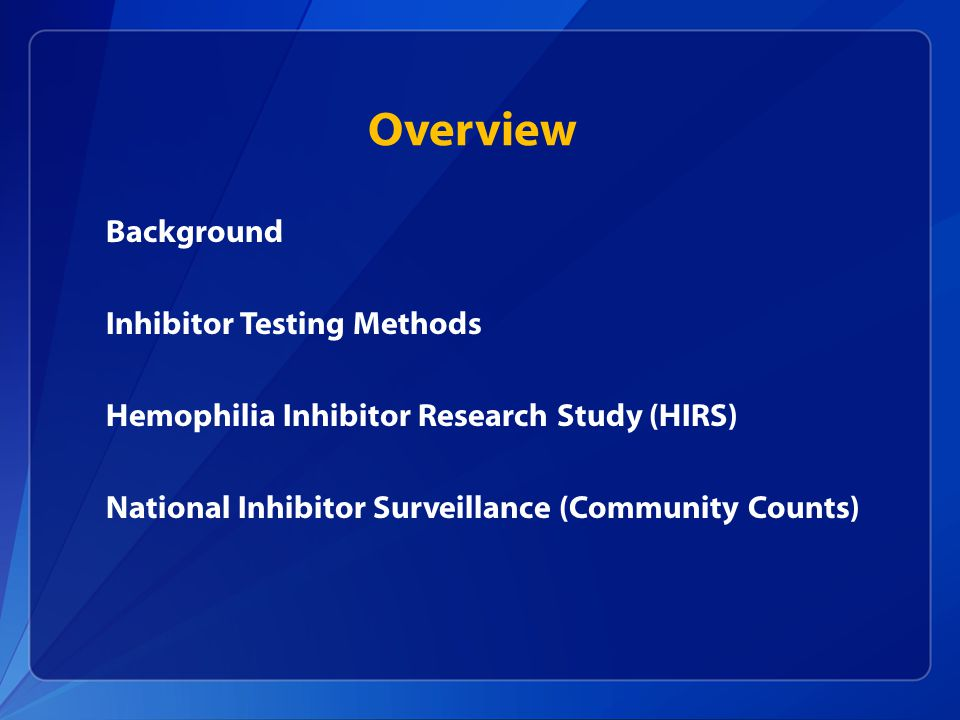 Overview Background Inhibitor Testing Methods Hemophilia Inhibitor Research Study (HIRS) National Inhibitor Surveillance (Community Counts)