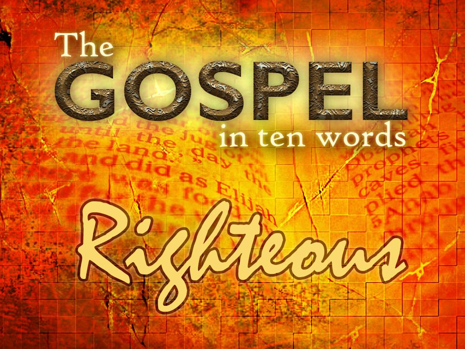 RIGHTEOUS THE GOSPEL IN TEN WORDS By: Paul Ellis