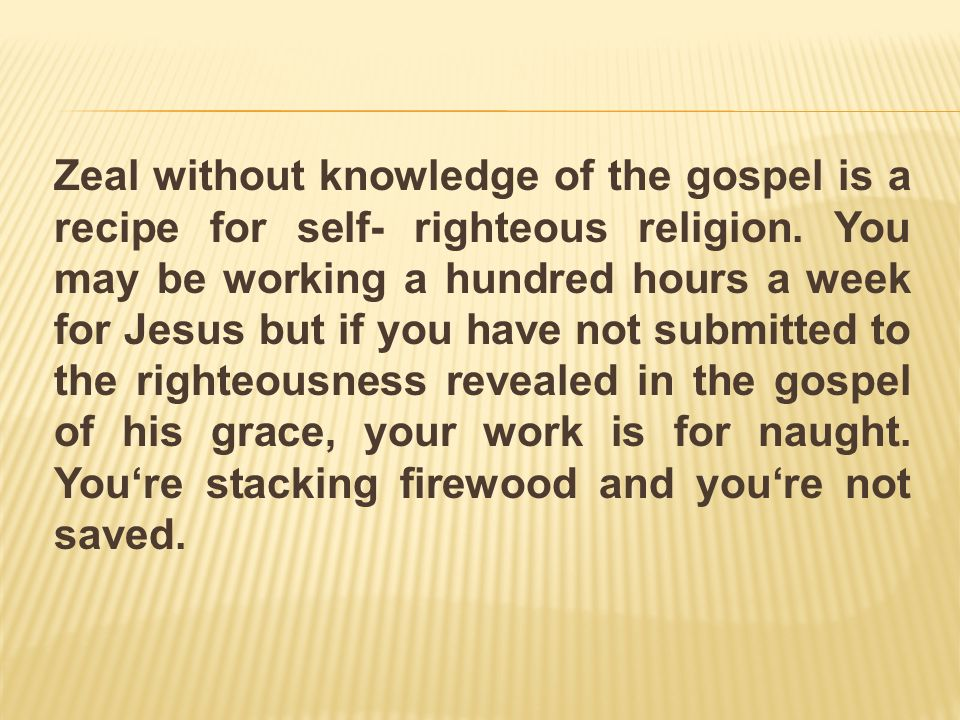 Zeal without knowledge of the gospel is a recipe for self- righteous religion.