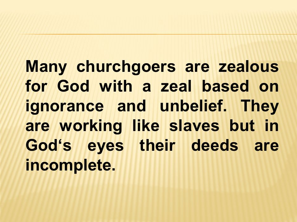 Many churchgoers are zealous for God with a zeal based on ignorance and unbelief.