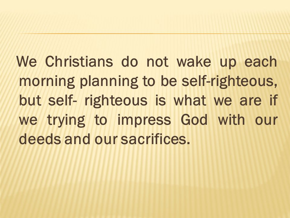 We Christians do not wake up each morning planning to be self-righteous, but self- righteous is what we are if we trying to impress God with our deeds and our sacrifices.