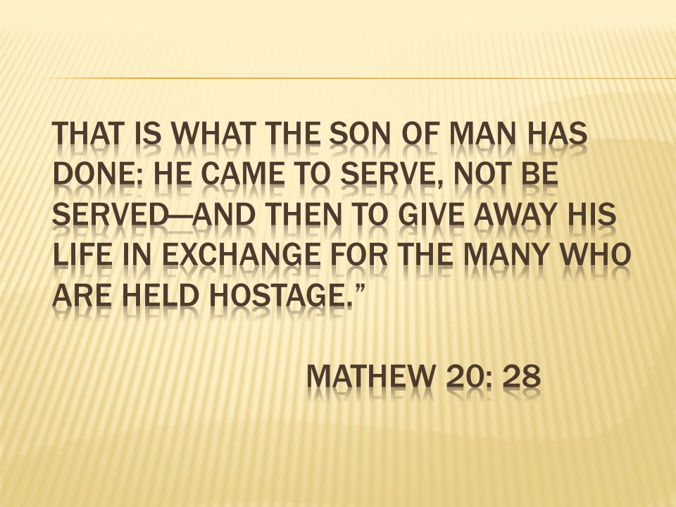 That is what the Son of Man has done: He came to serve, not be served—and then to give away his life in exchange for the many who are held hostage. Mathew 20: 28