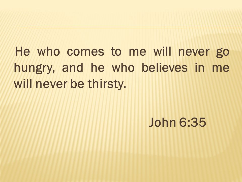 He who comes to me will never go hungry, and he who believes in me will never be thirsty. John 6:35