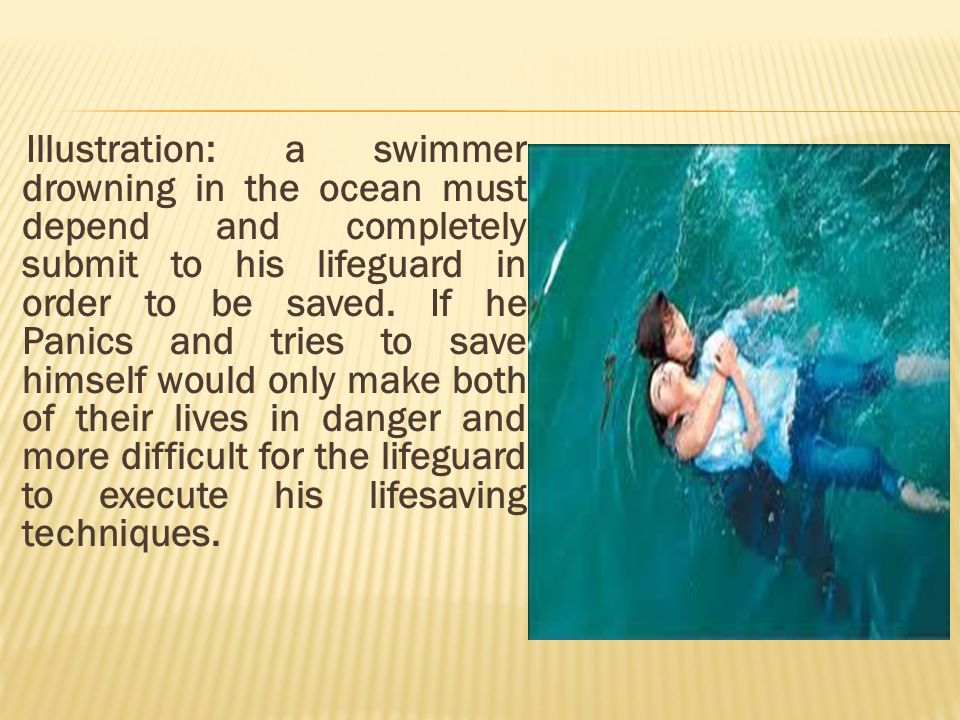 Illustration: a swimmer drowning in the ocean must depend and completely submit to his lifeguard in order to be saved. If he Panics and tries to save himself would only make both of their lives in danger and more difficult for the lifeguard to execute his lifesaving techniques.