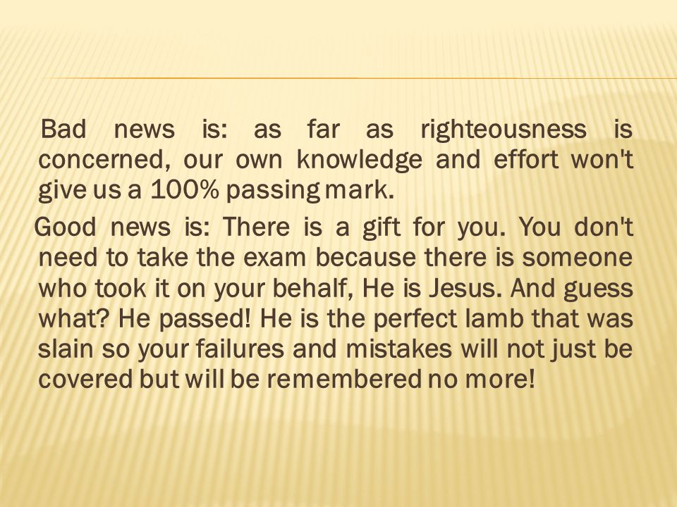Bad news is: as far as righteousness is concerned, our own knowledge and effort won t give us a 100% passing mark.