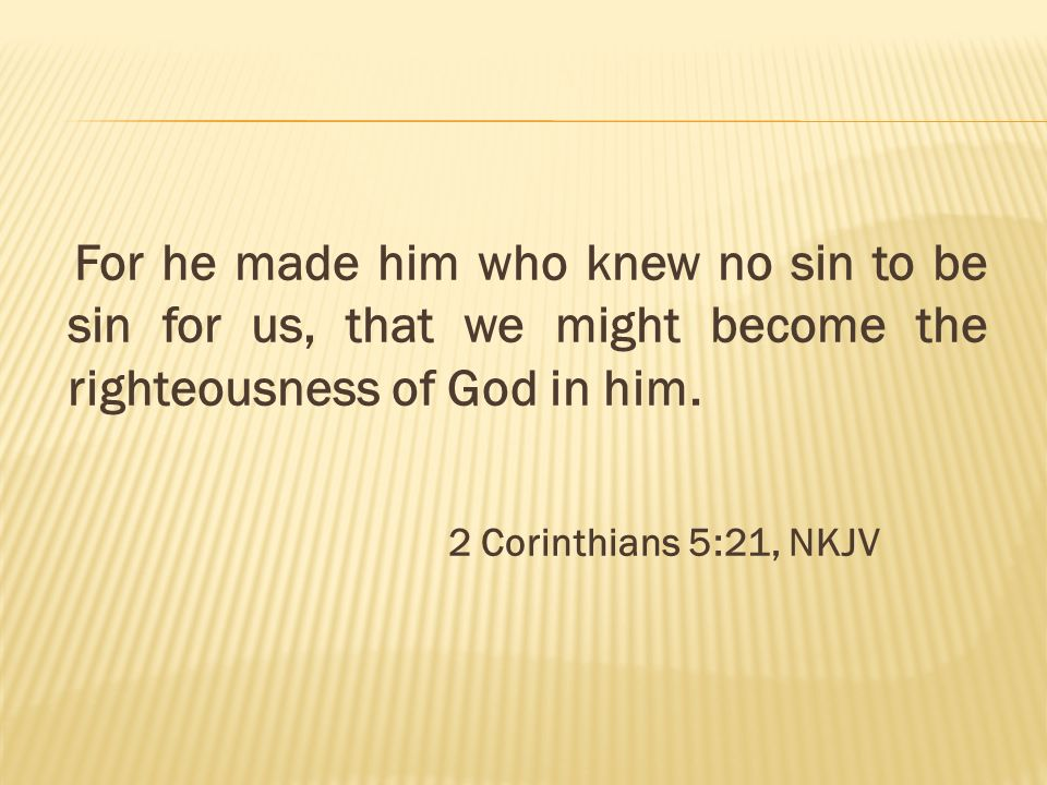 For he made him who knew no sin to be sin for us, that we might become the righteousness of God in him.