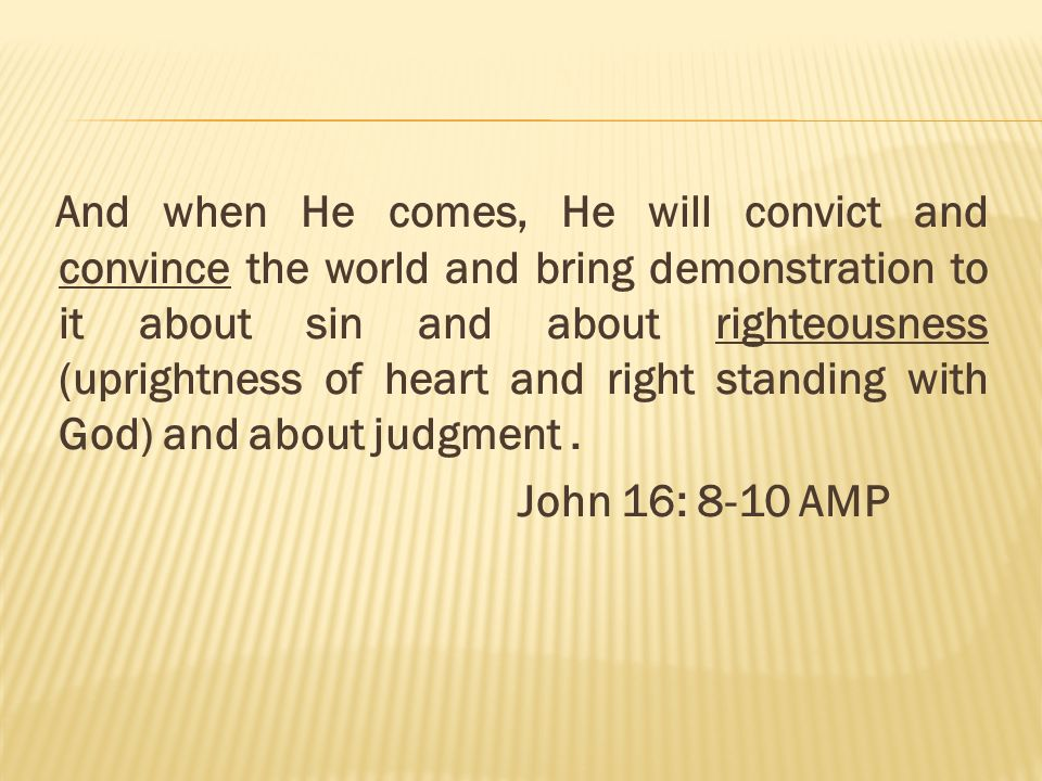 And when He comes, He will convict and convince the world and bring demonstration to it about sin and about righteousness (uprightness of heart and right standing with God) and about judgment .
