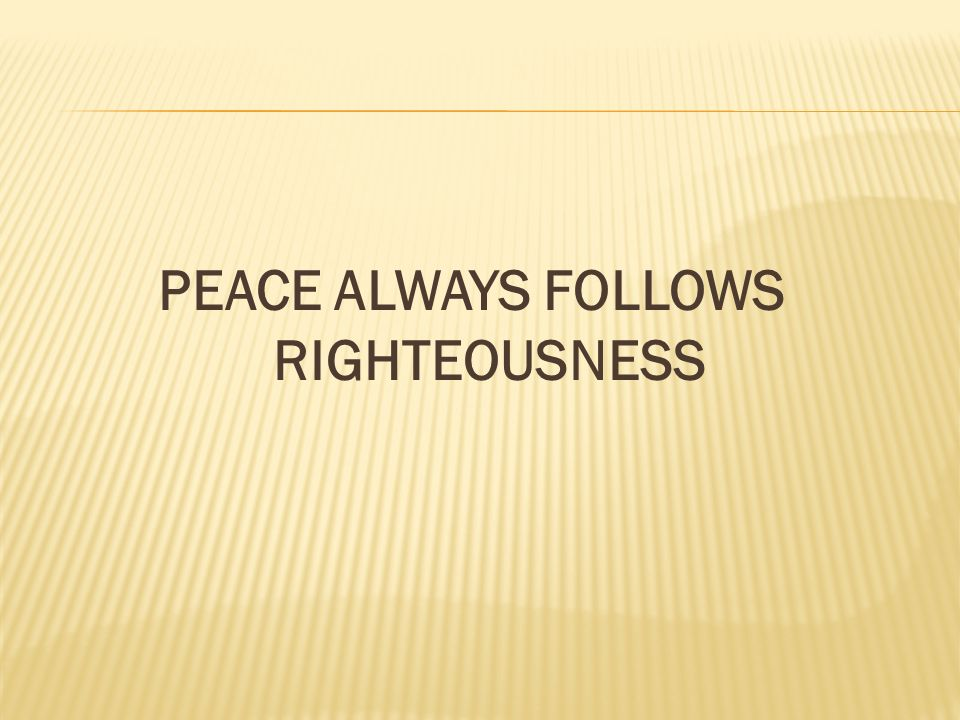 PEACE ALWAYS FOLLOWS RIGHTEOUSNESS