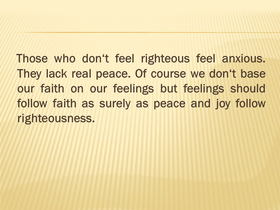 Those who don't feel righteous feel anxious. They lack real peace