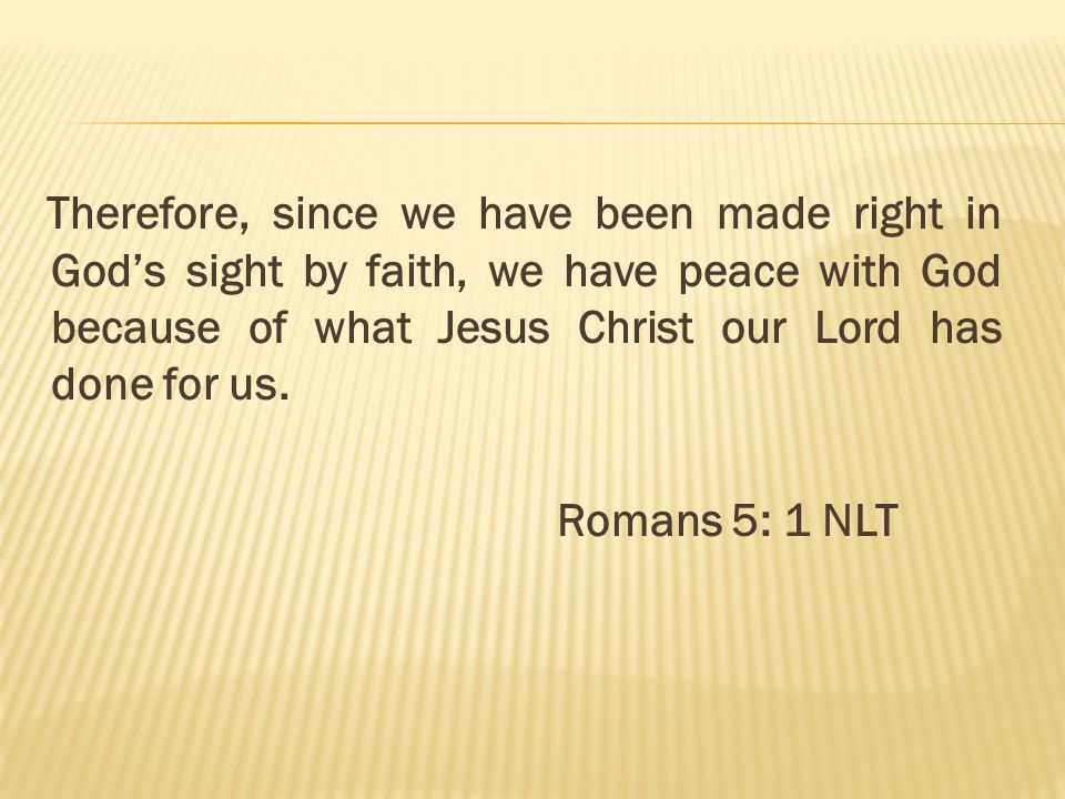 Therefore, since we have been made right in God's sight by faith, we have peace with God because of what Jesus Christ our Lord has done for us.