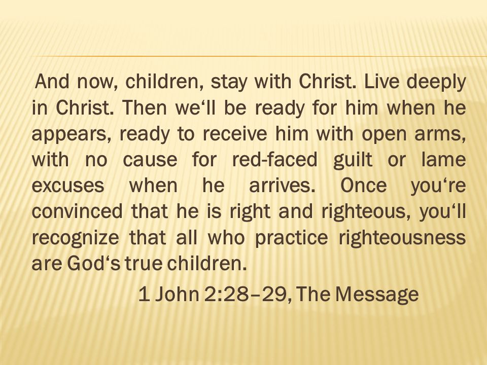 And now, children, stay with Christ. Live deeply in Christ