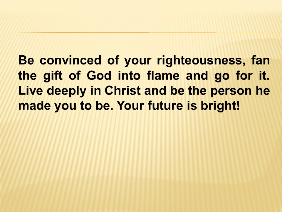 Be convinced of your righteousness, fan the gift of God into flame and go for it.
