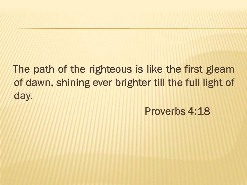 The path of the righteous is like the first gleam of dawn, shining ever brighter till the full light of day.