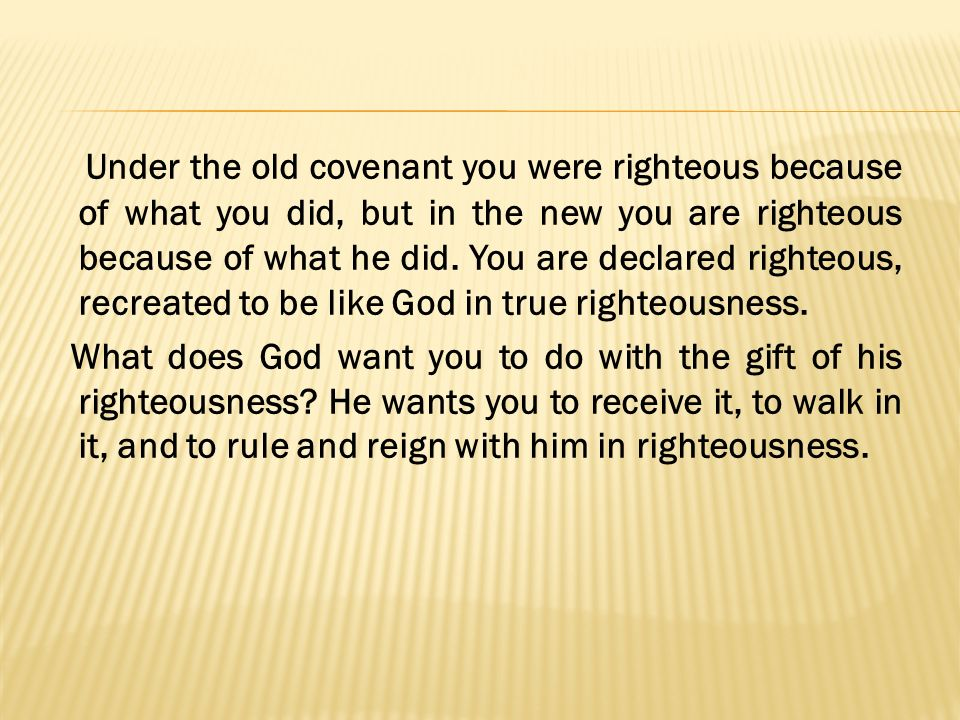 Under the old covenant you were righteous because of what you did, but in the new you are righteous because of what he did. You are declared righteous, recreated to be like God in true righteousness.