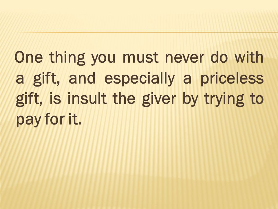 One thing you must never do with a gift, and especially a priceless gift, is insult the giver by trying to pay for it.