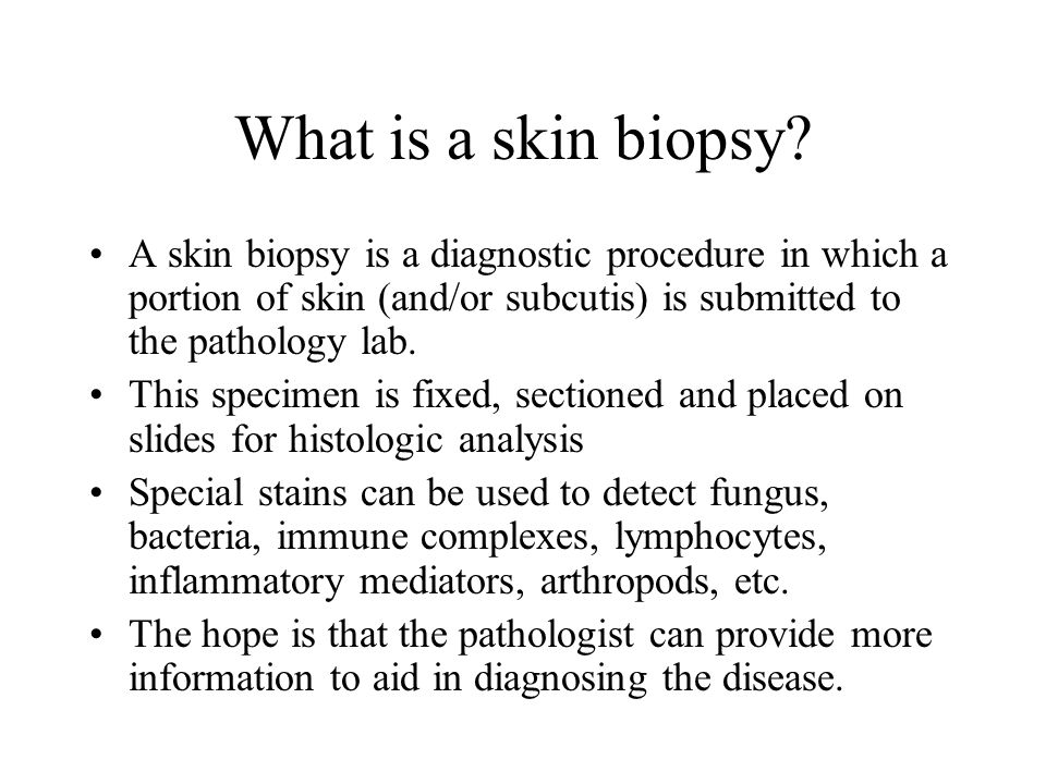 What is a skin biopsy A skin biopsy is a diagnostic procedure in which a portion of skin (and/or subcutis) is submitted to the pathology lab.