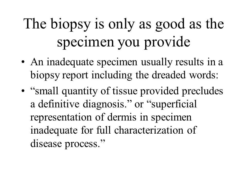 The biopsy is only as good as the specimen you provide