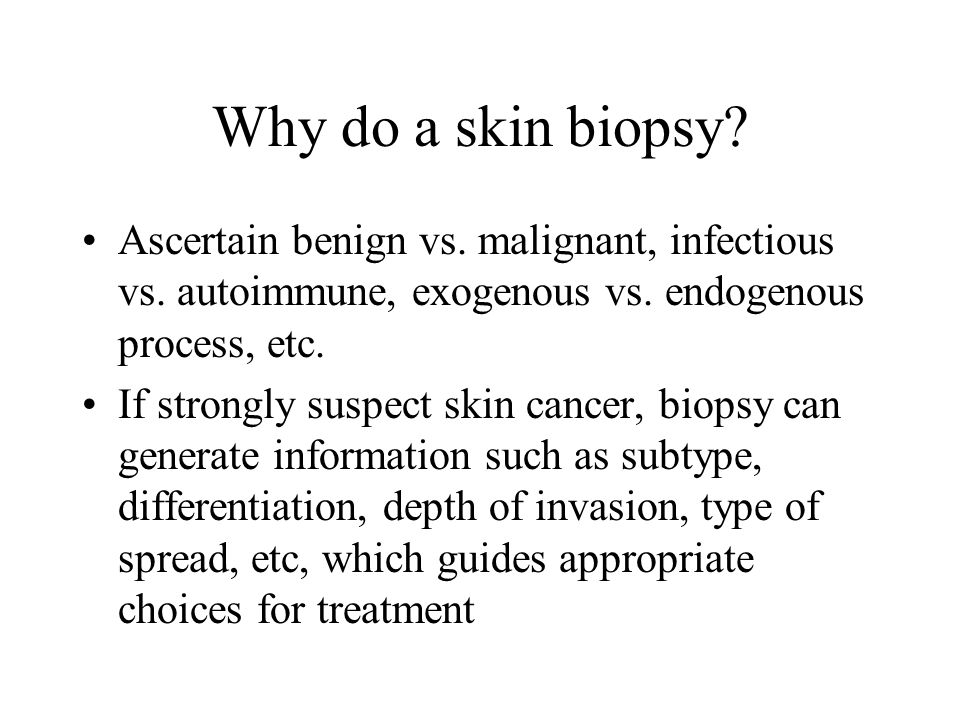 Why do a skin biopsy Ascertain benign vs. malignant, infectious vs. autoimmune, exogenous vs. endogenous process, etc.