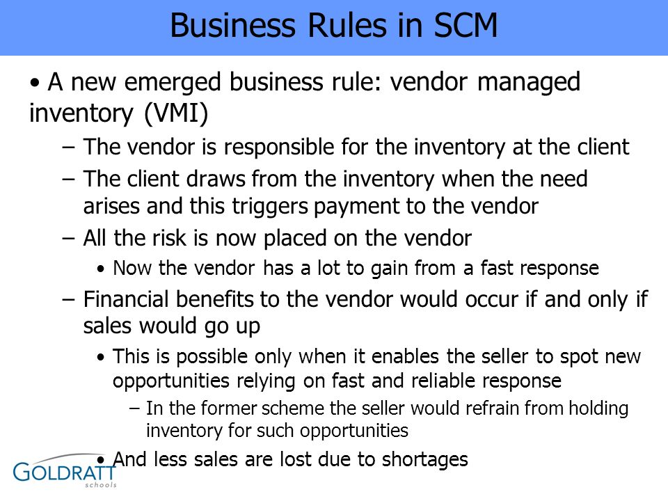 Business Rules in SCM A new emerged business rule: vendor managed inventory (VMI) The vendor is responsible for the inventory at the client.