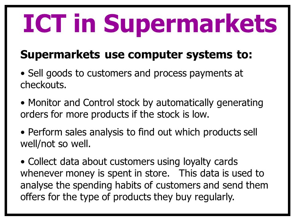 ICT in Supermarkets Supermarkets use computer systems to: