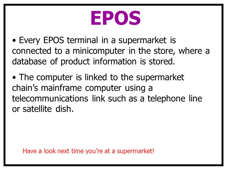 EPOS Every EPOS terminal in a supermarket is connected to a minicomputer in the store, where a database of product information is stored.