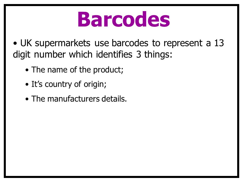 Barcodes UK supermarkets use barcodes to represent a 13 digit number which identifies 3 things: The name of the product;