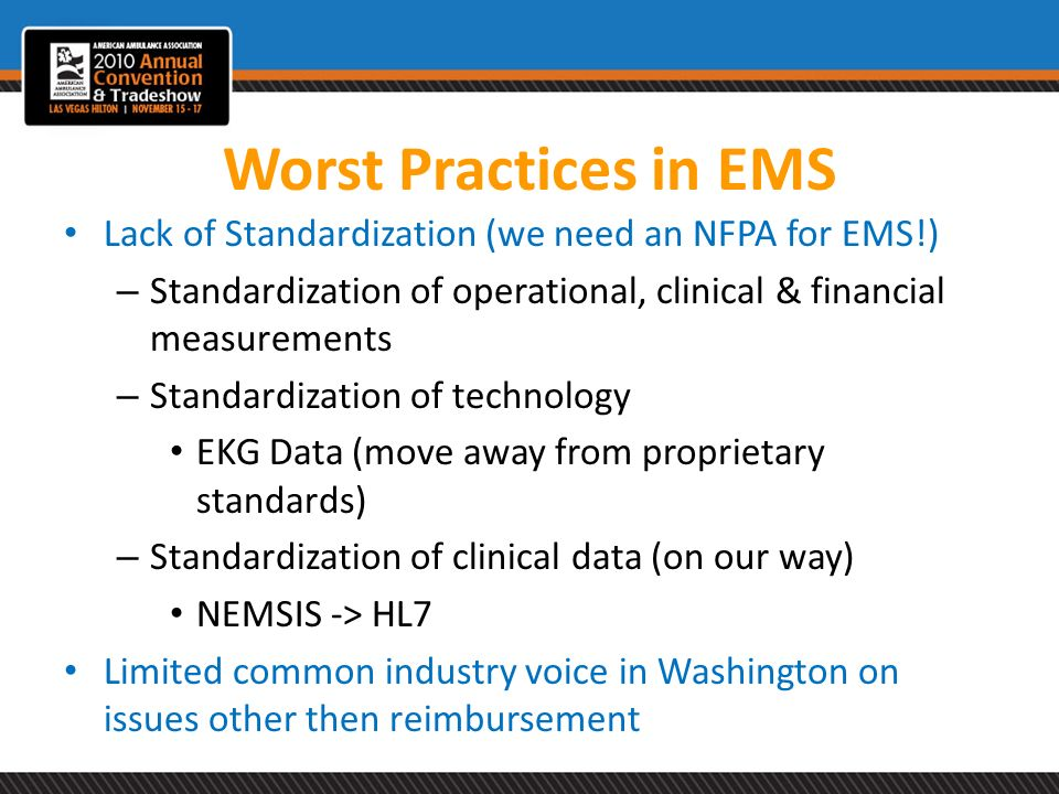 Worst Practices in EMS Lack of Standardization (we need an NFPA for EMS!) Standardization of operational, clinical & financial measurements.