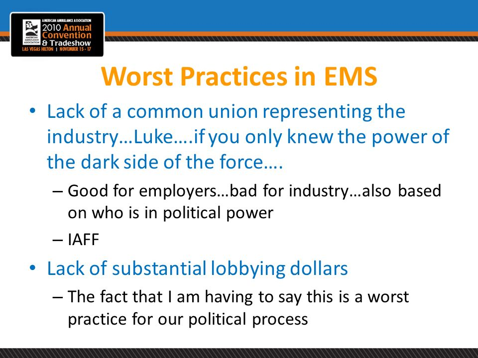 Worst Practices in EMS Lack of a common union representing the industry…Luke….if you only knew the power of the dark side of the force….