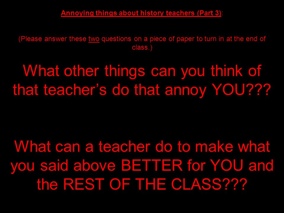 What other things can you think of that teacher's do that annoy YOU