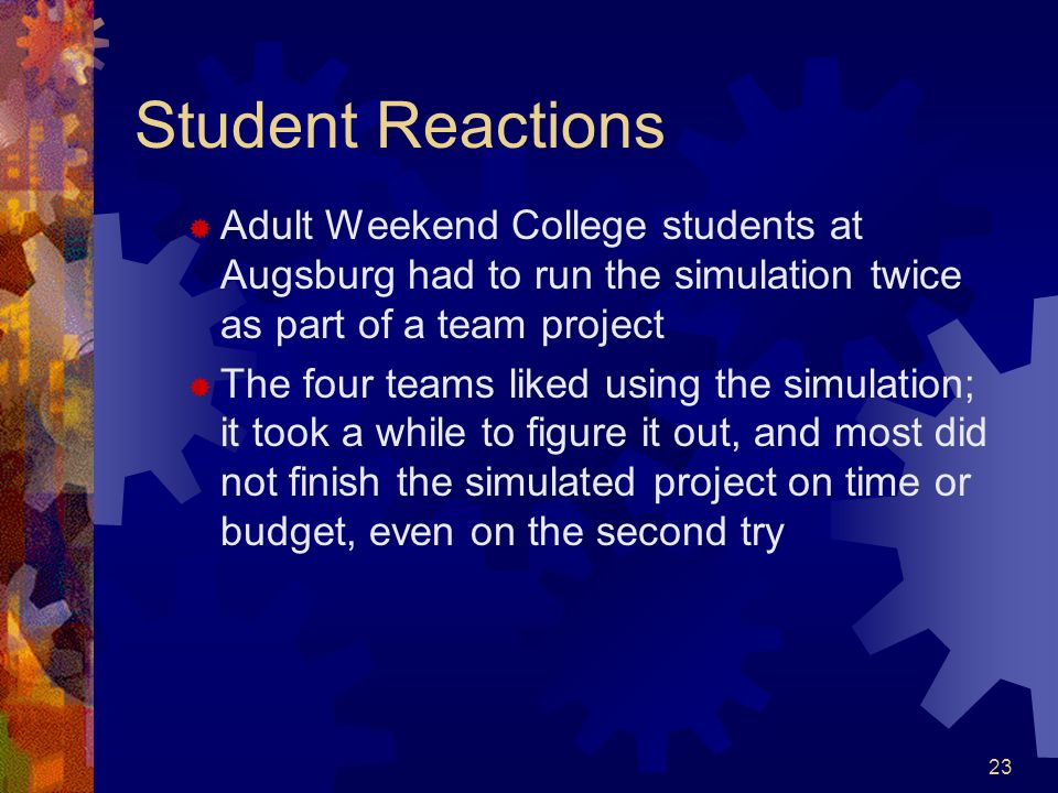 Student Reactions Adult Weekend College students at Augsburg had to run the simulation twice as part of a team project.