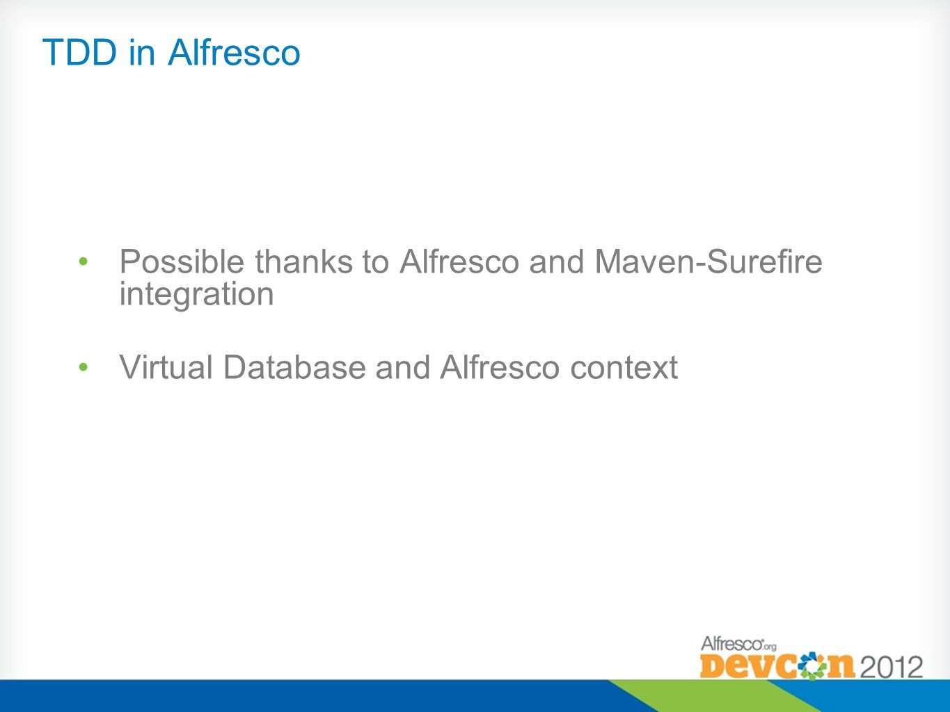 TDD in Alfresco Possible thanks to Alfresco and Maven-Surefire integration.
