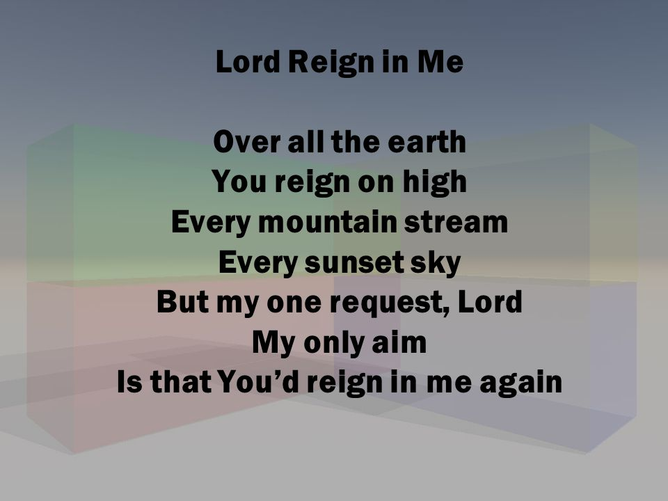 Lord Reign in Me Over all the earth You reign on high Every mountain stream Every sunset sky But my one request, Lord My only aim Is that You'd reign in me again