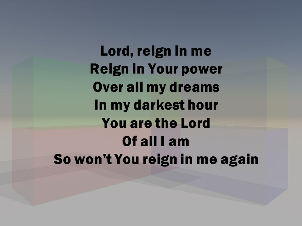 Lord, reign in me Reign in Your power Over all my dreams In my darkest hour You are the Lord Of all I am So won't You reign in me again