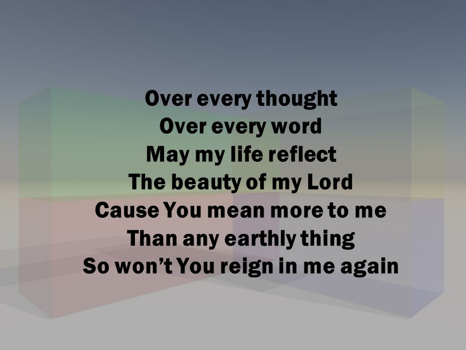 Over every thought Over every word May my life reflect The beauty of my Lord Cause You mean more to me Than any earthly thing So won't You reign in me again