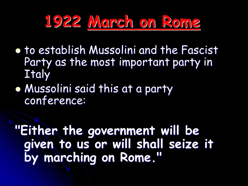 1922 March on Rome to establish Mussolini and the Fascist Party as the most important party in Italy.