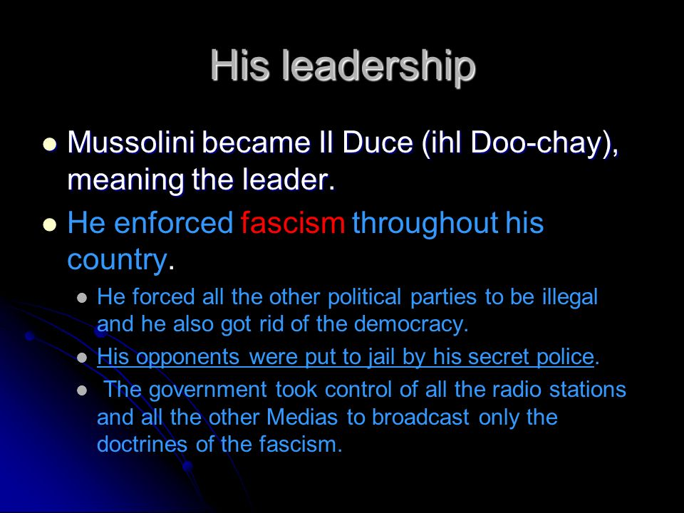 His leadership Mussolini became Il Duce (ihl Doo-chay), meaning the leader. He enforced fascism throughout his country.