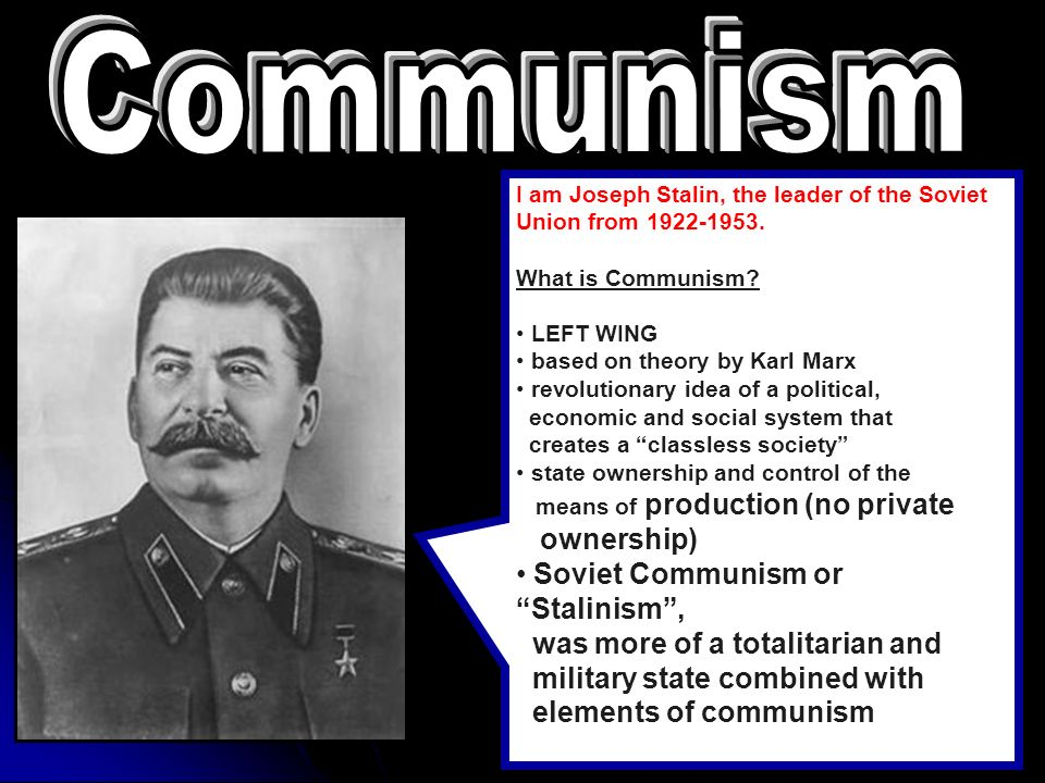 Communism I am Joseph Stalin, the leader of the Soviet Union from 1922-1953. What is Communism LEFT WING.